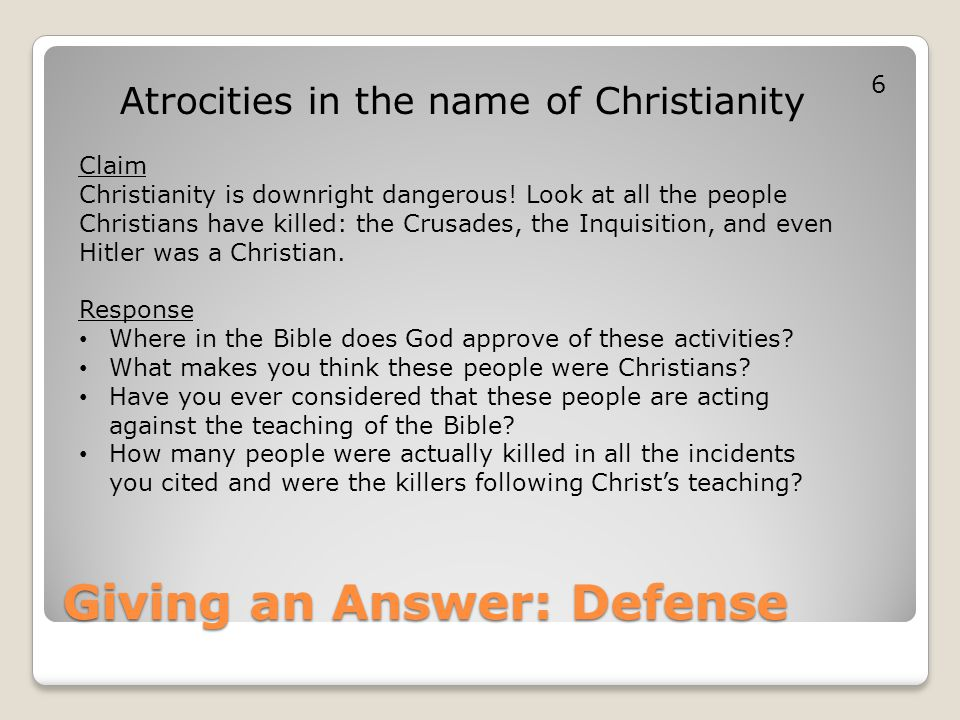 Giving an Answer: Defense Atrocities in the name of Christianity Claim Christianity is downright dangerous! Look at all the people Christians have kil
