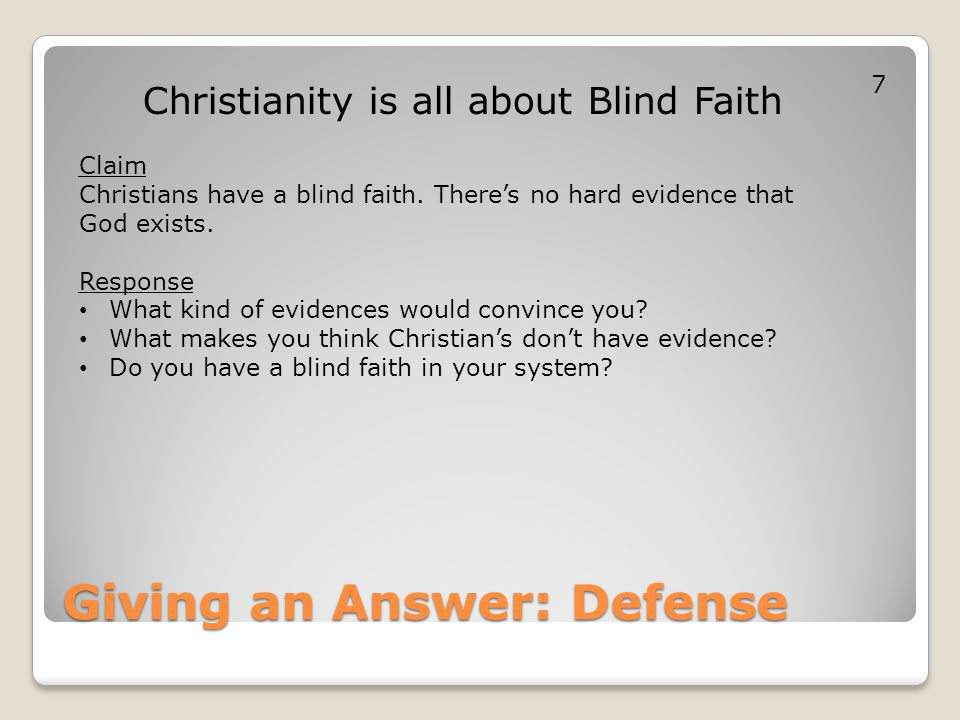 Giving an Answer: Defense Christianity is all about Blind Faith Claim Christians have a blind faith. There's no hard evidence that God exists. Respons
