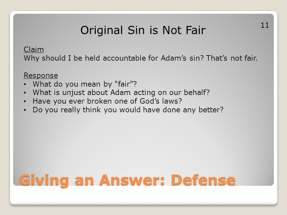 Giving an Answer: Defense Original Sin is Not Fair Claim Why should I be held accountable for Adam's sin? That's not fair. Response What do you mean b