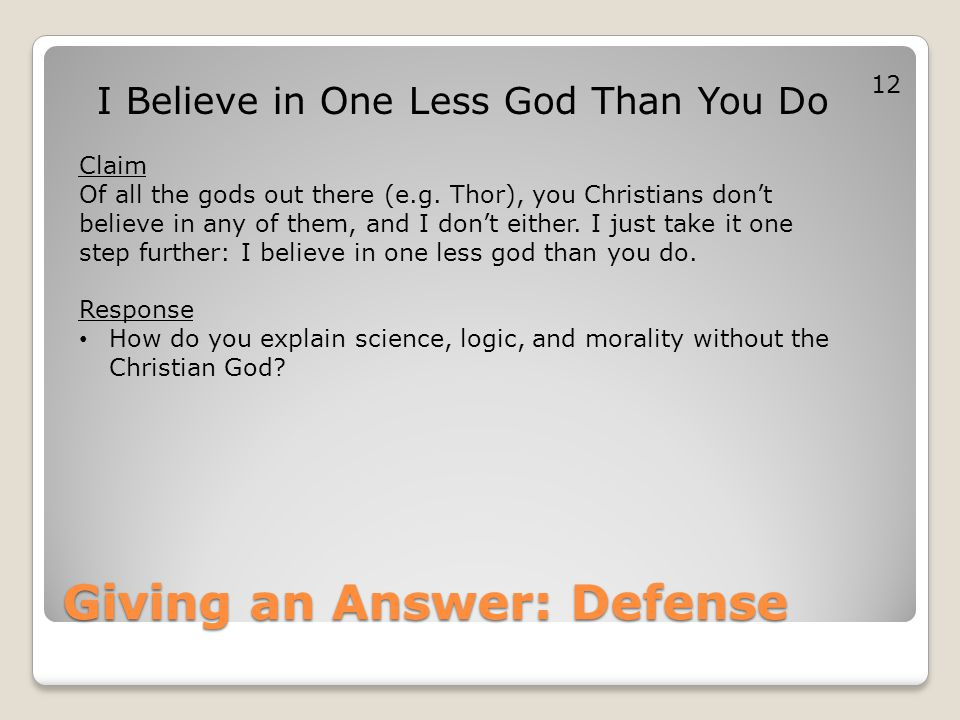 Giving an Answer: Defense I Believe in One Less God Than You Do Claim Of all the gods out there (e.g. Thor), you Christians don't believe in any of th