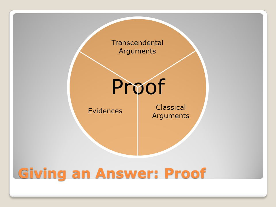 Proof Giving an Answer: Proof Evidences Transcendental Arguments Classical Arguments