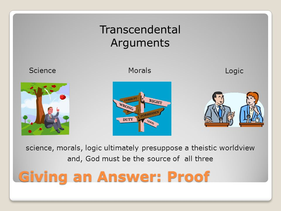 Giving an Answer: Proof Transcendental Arguments ScienceMorals Logic science, morals, logic ultimately presuppose a theistic worldview and, God must b