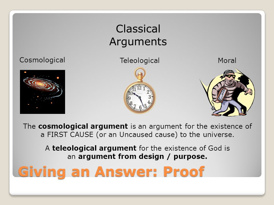 Classical Arguments Giving an Answer: Proof Cosmological MoralTeleological The cosmological argument is an argument for the existence of a FIRST CAUSE