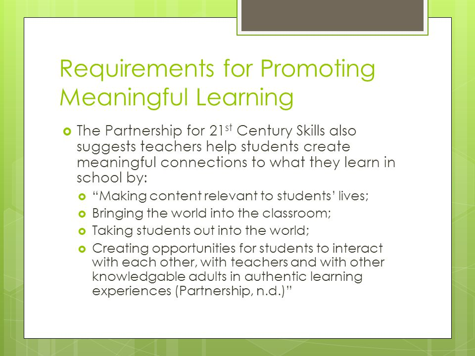 Requirements for Promoting Meaningful Learning  The Partnership for 21 st Century Skills also suggests teachers help students create meaningful conne