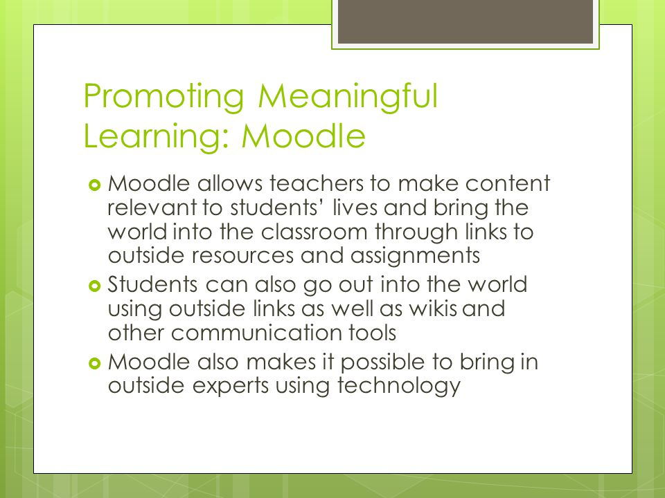 Promoting Meaningful Learning: Moodle  Moodle allows teachers to make content relevant to students' lives and bring the world into the classroom thro