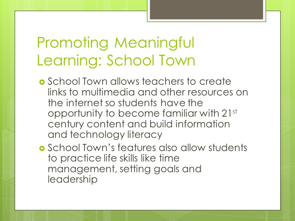 Promoting Meaningful Learning: School Town  School Town allows teachers to create links to multimedia and other resources on the internet so students