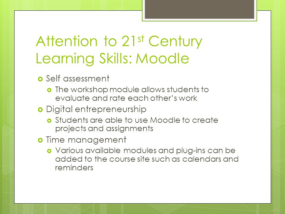 Attention to 21 st Century Learning Skills: Moodle  Self assessment  The workshop module allows students to evaluate and rate each other's work  Di
