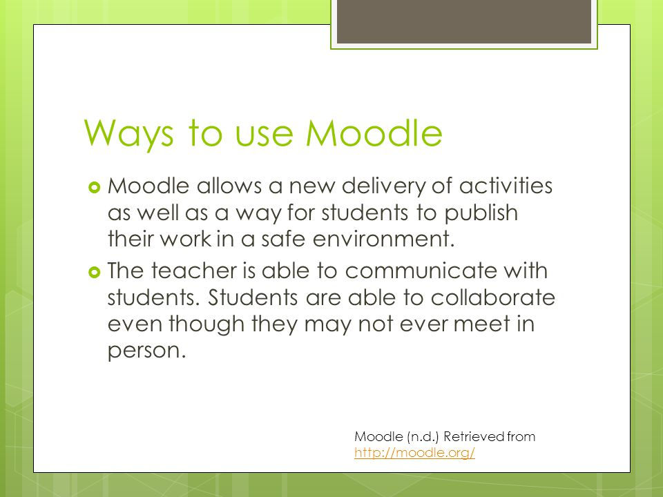 Ways to use Moodle  Moodle allows a new delivery of activities as well as a way for students to publish their work in a safe environment.  The teach