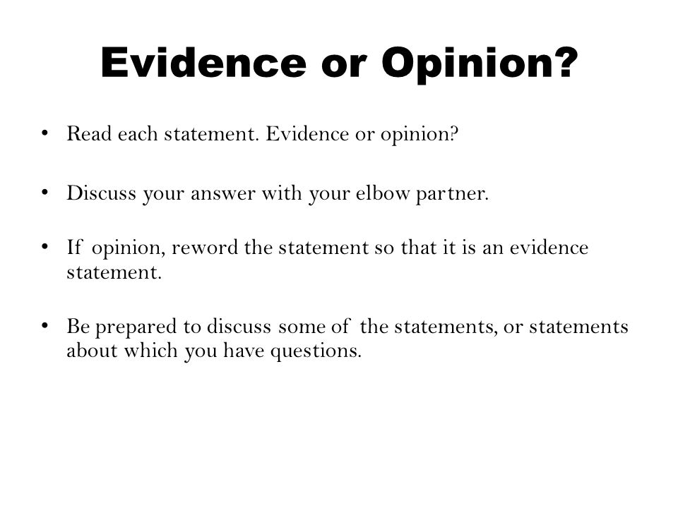 Evidence or Opinion? Read each statement. Evidence or opinion? Discuss your answer with your elbow partner. If opinion, reword the statement so that i
