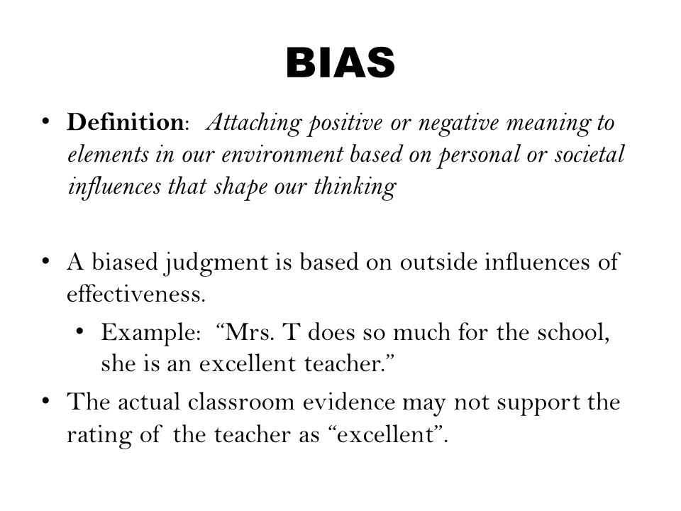 BIAS Definition : Attaching positive or negative meaning to elements in our environment based on personal or societal influences that shape our thinki