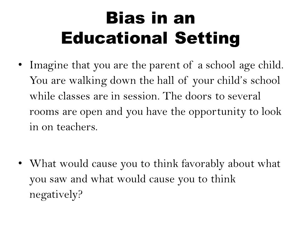 Bias in an Educational Setting Imagine that you are the parent of a school age child. You are walking down the hall of your child's school while class