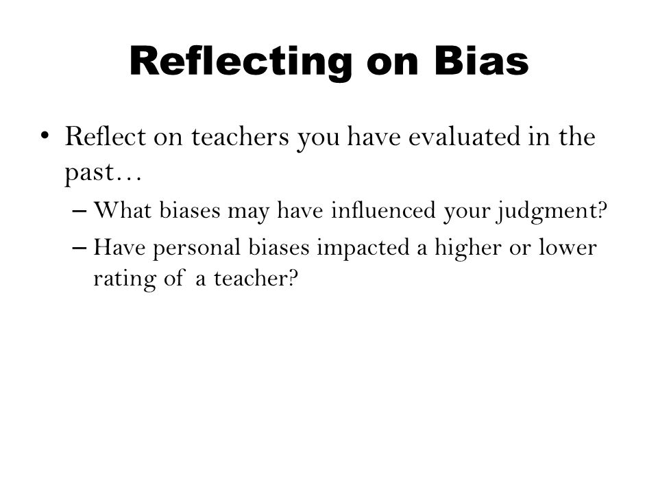 Reflecting on Bias Reflect on teachers you have evaluated in the past… – What biases may have influenced your judgment? – Have personal biases impacte