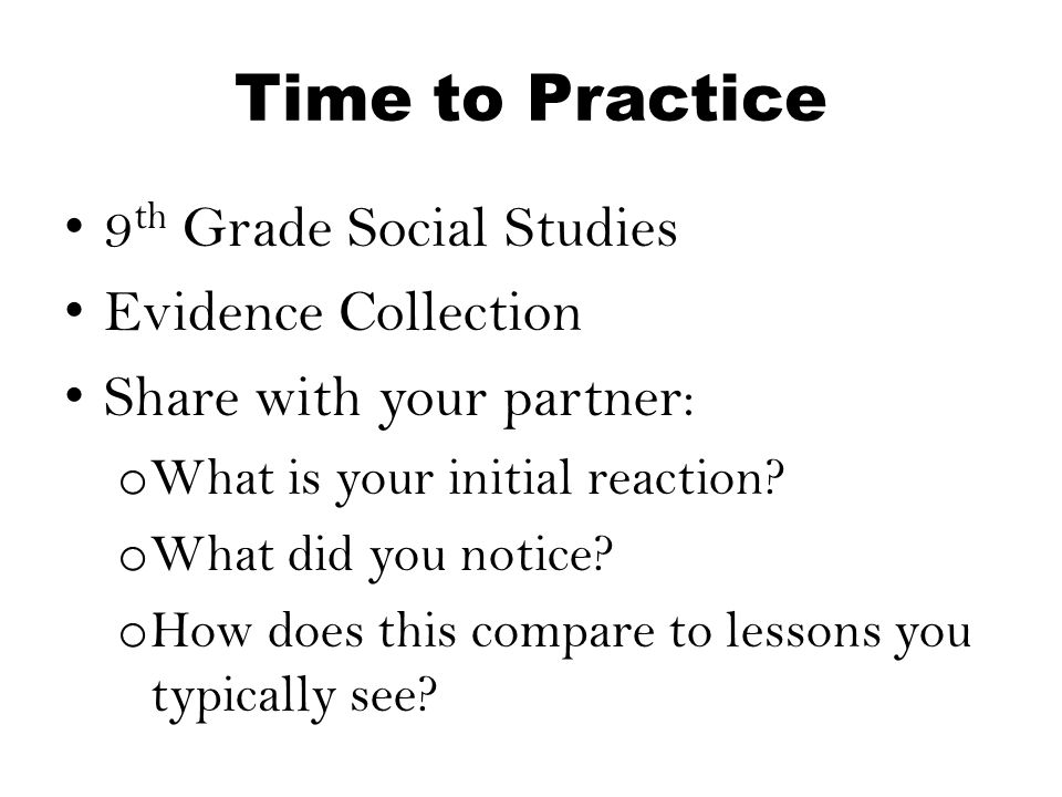 Time to Practice 9 th Grade Social Studies Evidence Collection Share with your partner: o What is your initial reaction? o What did you notice? o How