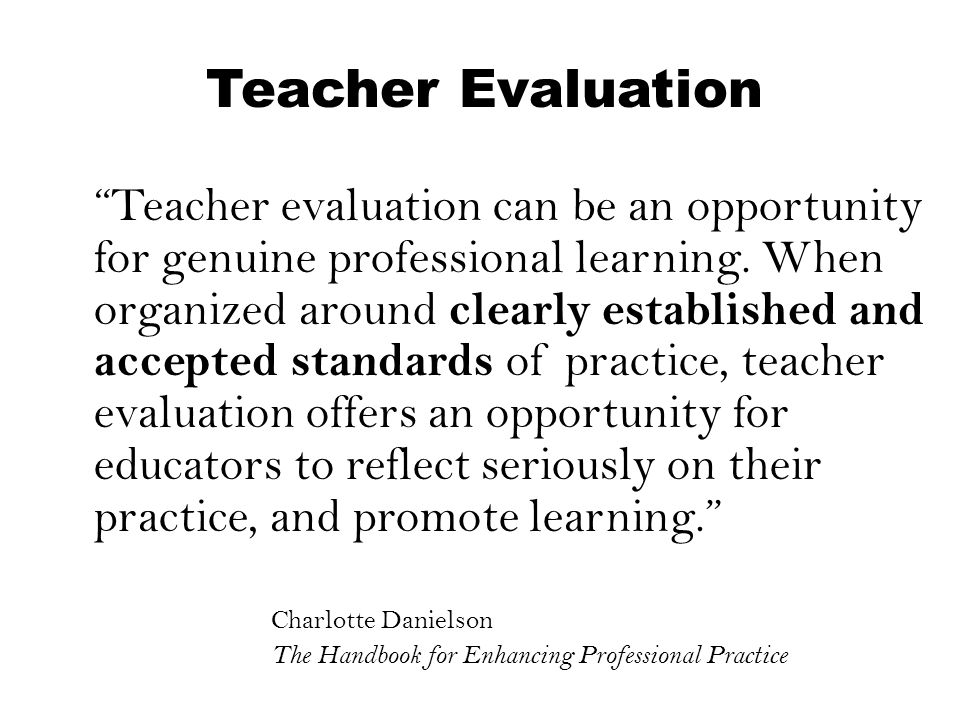 """Teacher Evaluation """"Teacher evaluation can be an opportunity for genuine professional learning. When organized around clearly established and accepted"""