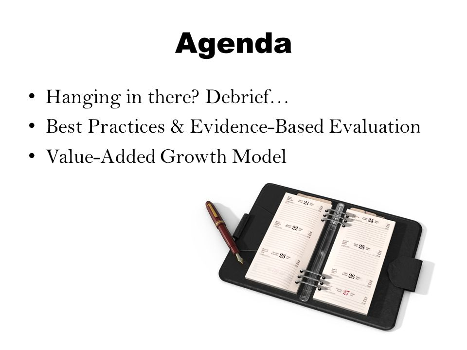 Agenda Hanging in there? Debrief… Best Practices & Evidence-Based Evaluation Value-Added Growth Model
