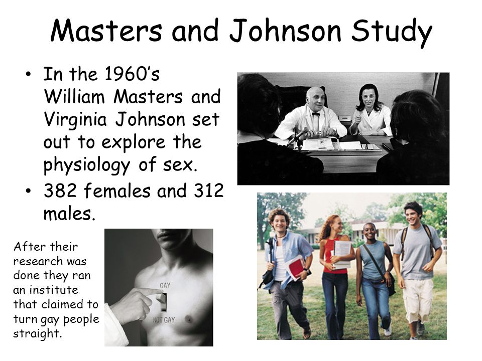Masters and Johnson Study In the 1960's William Masters and Virginia Johnson set out to explore the physiology of sex.