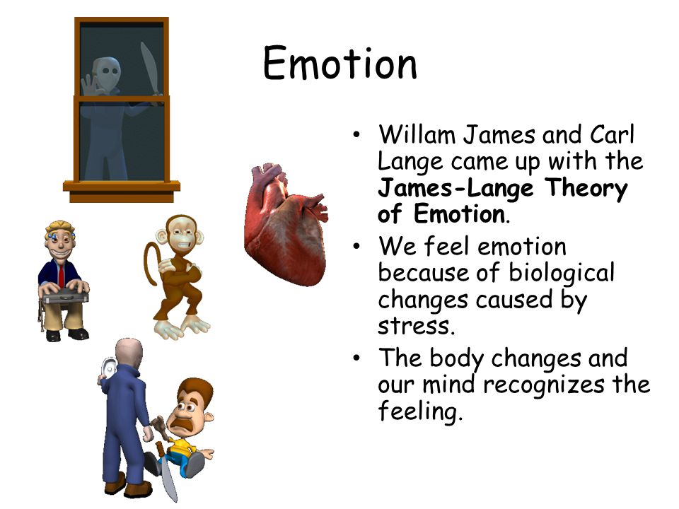 Emotion Willam James and Carl Lange came up with the James-Lange Theory of Emotion.