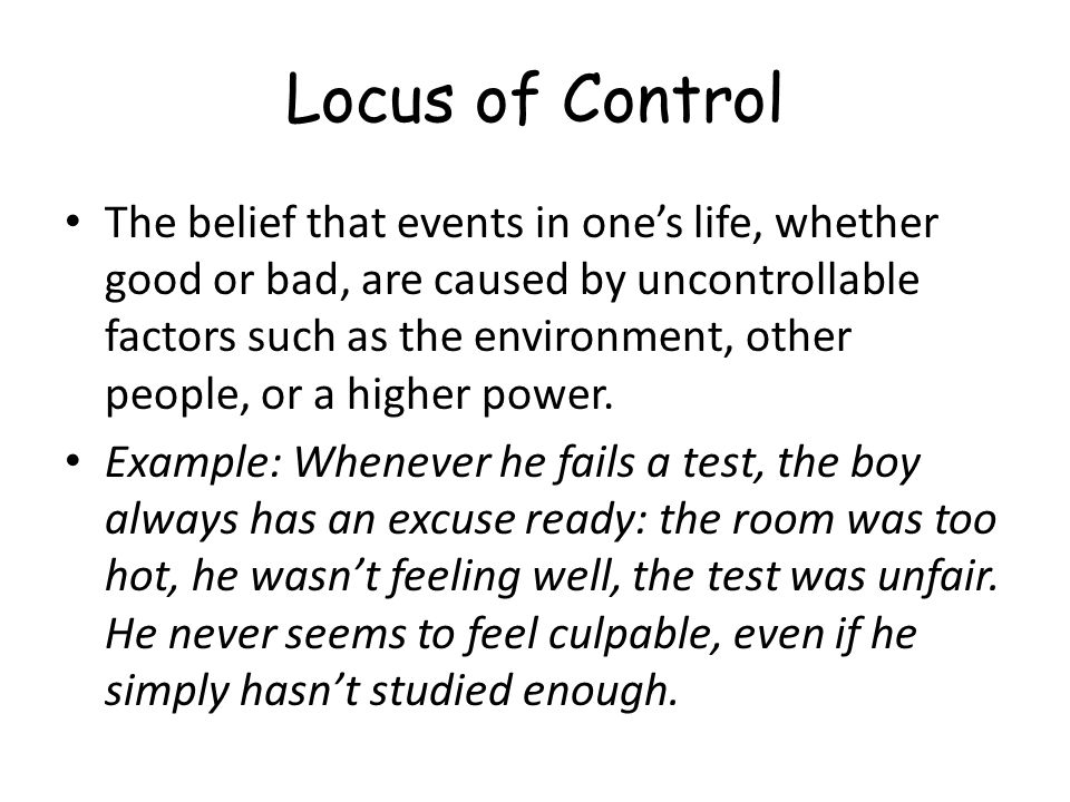 Locus of Control The belief that events in one's life, whether good or bad, are caused by uncontrollable factors such as the environment, other people, or a higher power.