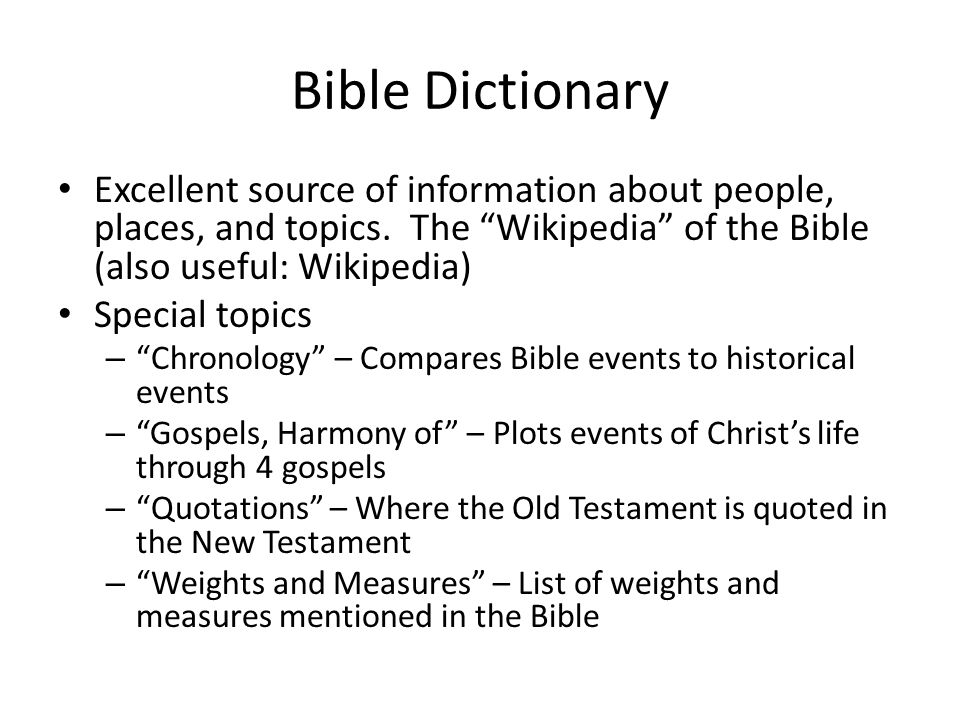 Bible Dictionary Excellent source of information about people, places, and topics.