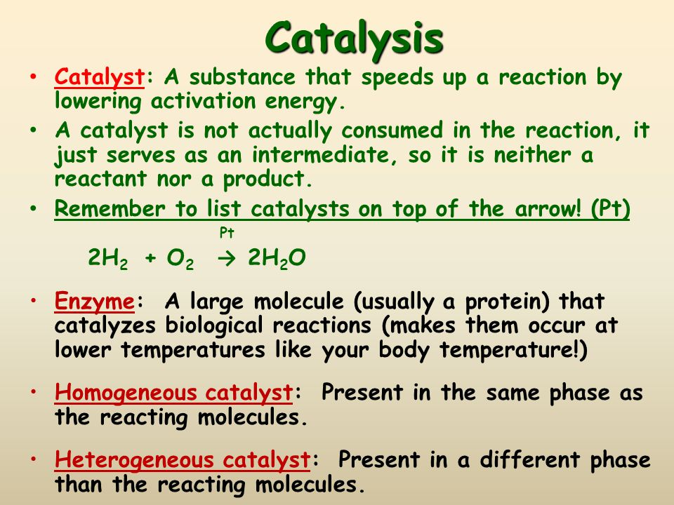 Catalysis Catalyst: A substance that speeds up a reaction by lowering activation energy. A catalyst is not actually consumed in the reaction, it just