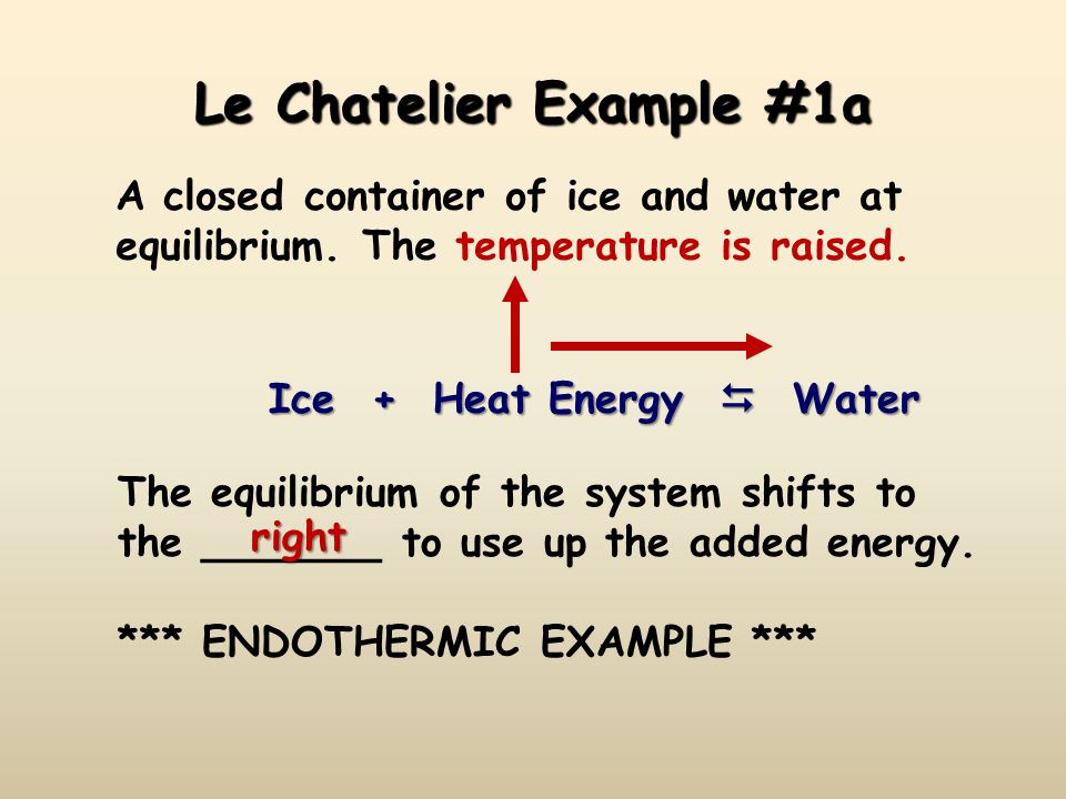Le Chatelier Example #1a A closed container of ice and water at equilibrium. The temperature is raised. Ice + Heat Energy  Water The equilibrium of t