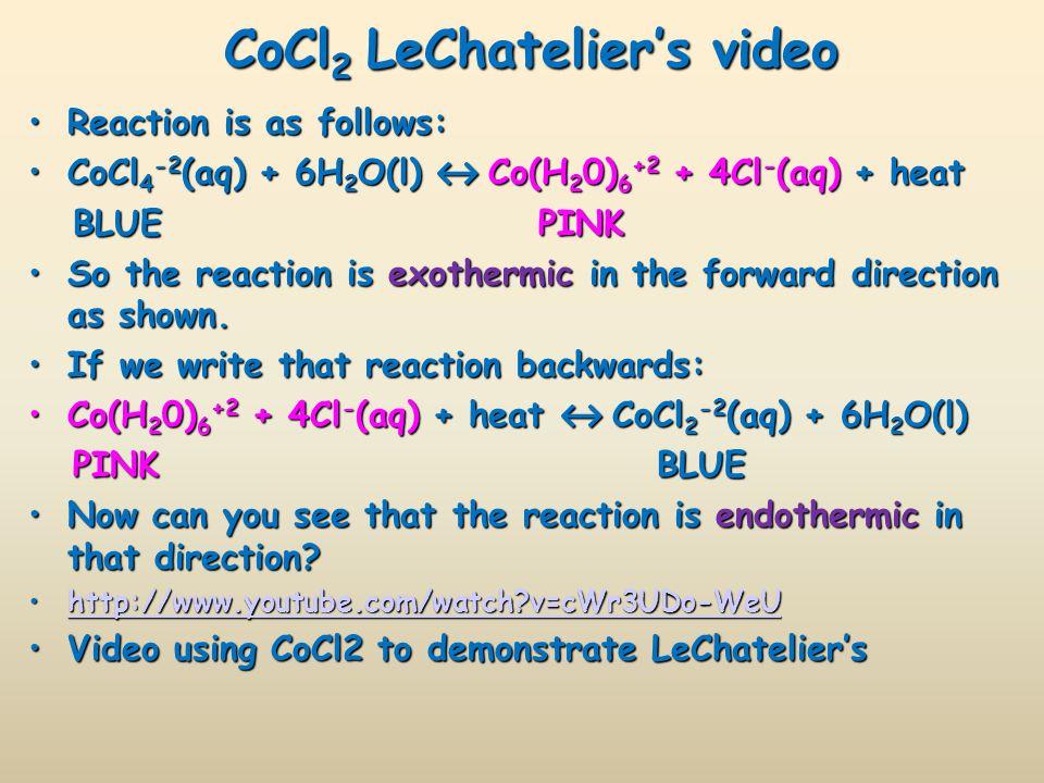CoCl 2 LeChatelier's video Reaction is as follows:Reaction is as follows: CoCl 4 -2 (aq) + 6H 2 O(l) ↔ Co(H 2 0) 6 +2 + 4Cl - (aq) + heatCoCl 4 -2 (aq