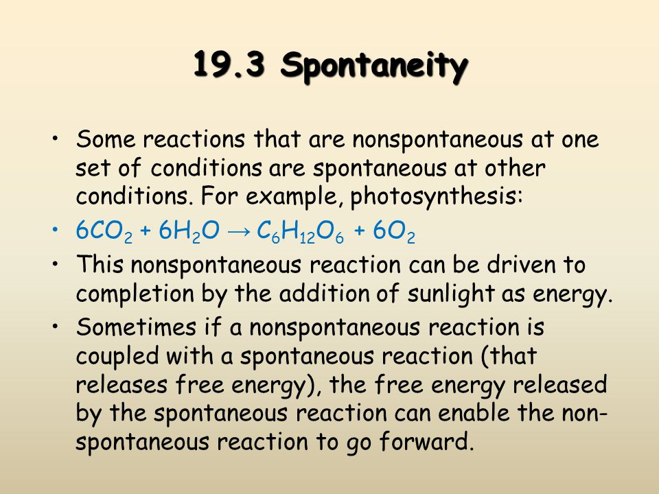 19.3 Spontaneity Some reactions that are nonspontaneous at one set of conditions are spontaneous at other conditions. For example, photosynthesis: 6CO