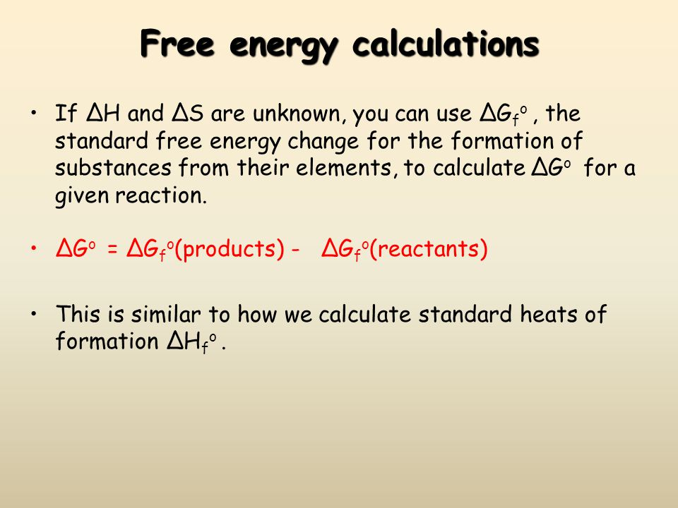 Free energy calculations If ΔH and ΔS are unknown, you can use ΔG f o, the standard free energy change for the formation of substances from their elem