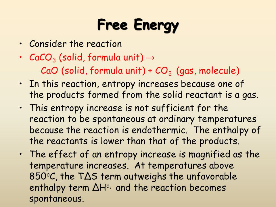 Free Energy Consider the reaction CaCO 3 (solid, formula unit) → CaO (solid, formula unit) + CO 2 (gas, molecule) In this reaction, entropy increases