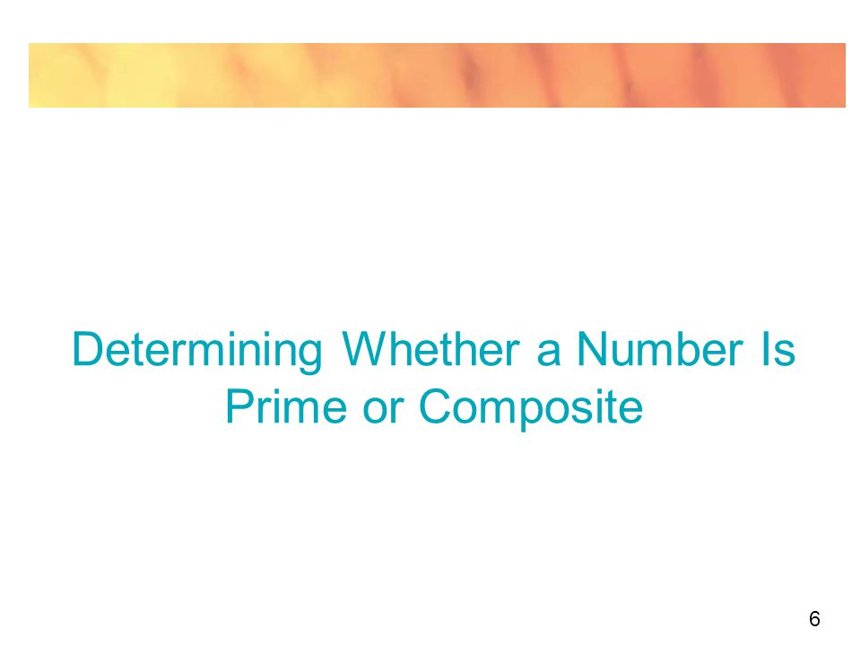 17 Determining Whether a Number Is Prime or Composite This very powerful generalization, in turn, can be stated as a rule: Test for determining whether a number n is prime: List all the prime numbers p that satisfy the equation P  or (p 2  n).
