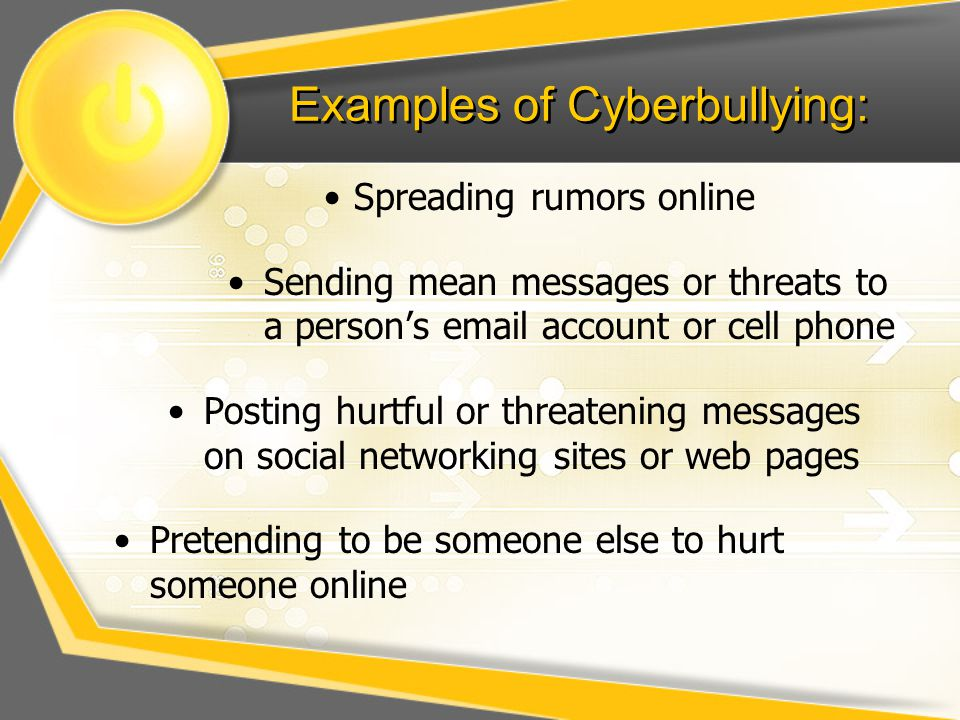 Examples of Cyberbullying: Spreading rumors online Sending mean messages or threats to a person's email account or cell phone Posting hurtful or threatening messages on social networking sites or web pages Pretending to be someone else to hurt someone online