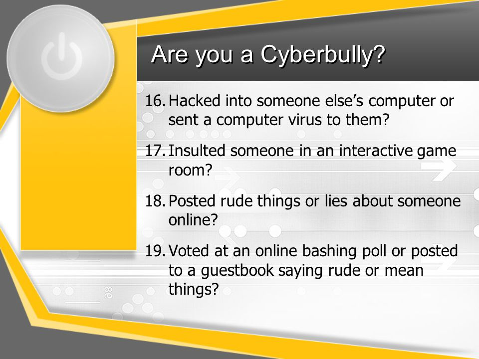 Are you a Cyberbully.16.Hacked into someone else's computer or sent a computer virus to them.