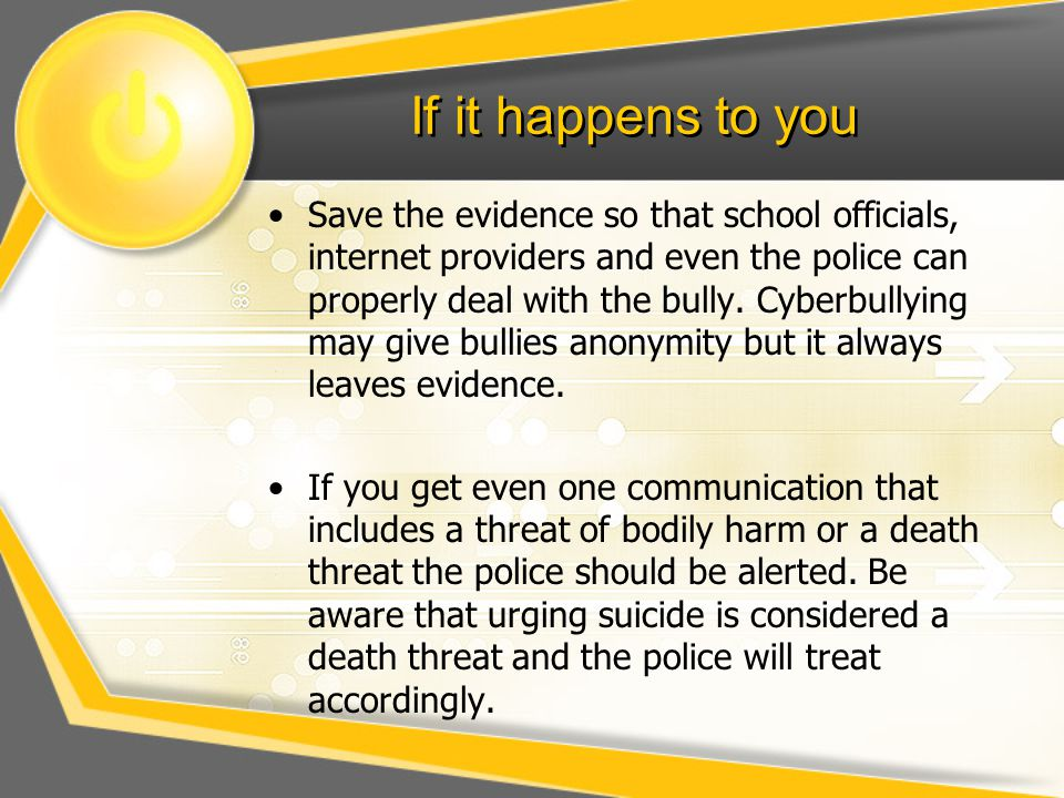 If it happens to you Save the evidence so that school officials, internet providers and even the police can properly deal with the bully.