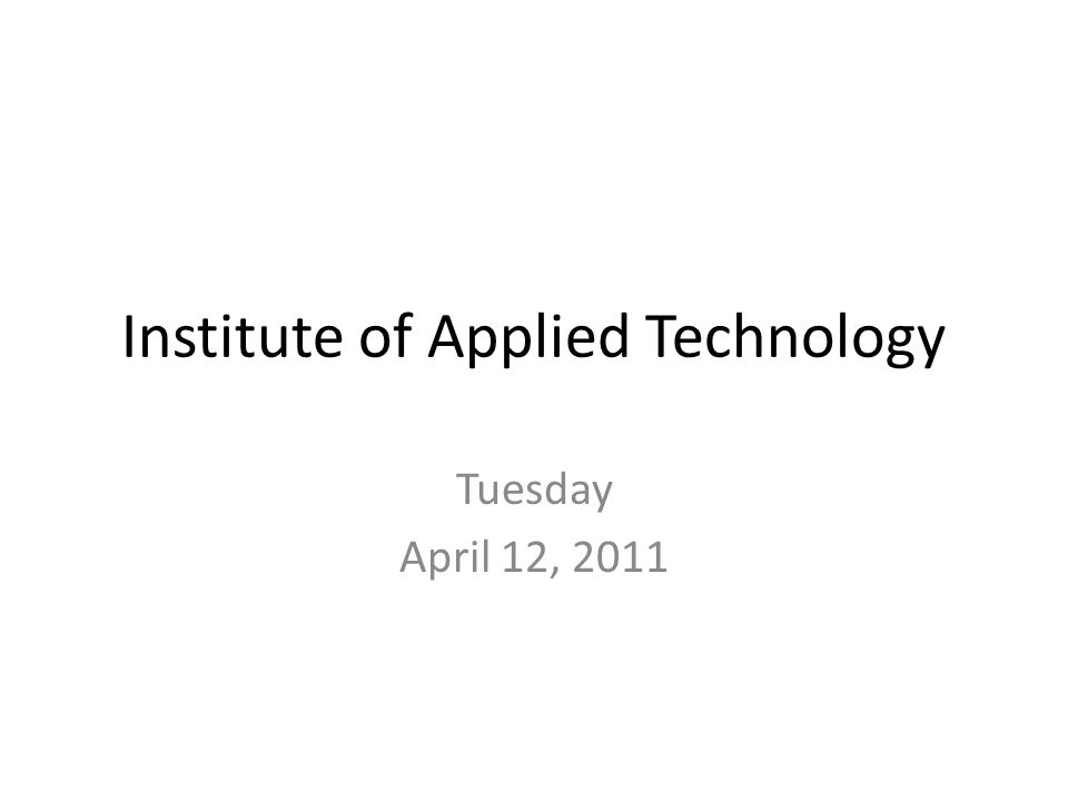 Institute of Applied Technology Tuesday April 12, 2011