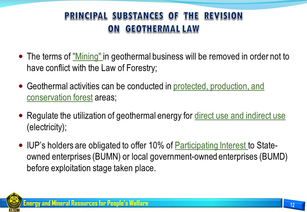 Energy and Mineral Resources for People's Welfare The terms of Mining in geothermal business will be removed in order not to have conflict with the Law of Forestry; Geothermal activities can be conducted in protected, production, and conservation forest areas; Regulate the utilization of geothermal energy for direct use and indirect use (electricity); IUP's holders are obligated to offer 10% of Participating Interest to State- owned enterprises (BUMN) or local government-owned enterprises (BUMD) before exploitation stage taken place.