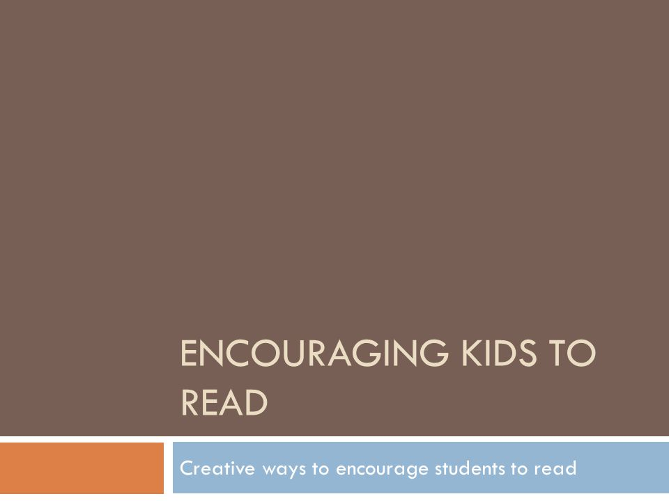 ENCOURAGING KIDS TO READ Creative ways to encourage students to read