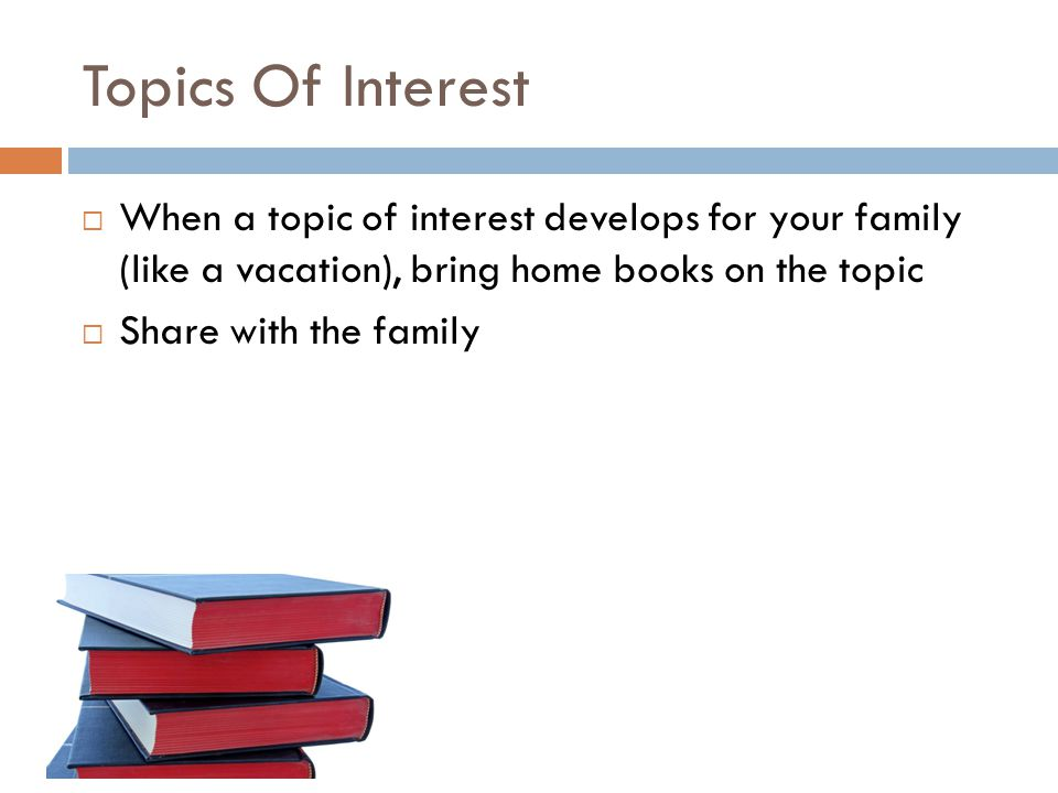Free PowerPoint Templates Topics Of Interest  When a topic of interest develops for your family (like a vacation), bring home books on the topic  Share with the family