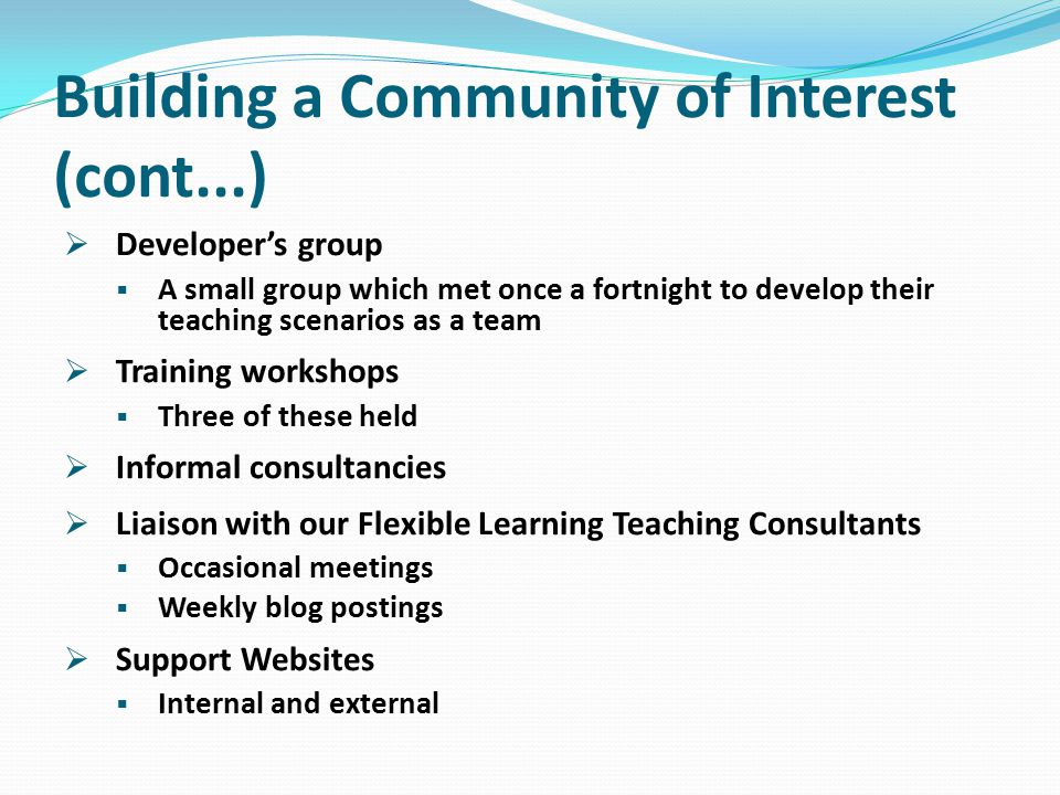 Building a Community of Interest (cont...)  Developer's group  A small group which met once a fortnight to develop their teaching scenarios as a team  Training workshops  Three of these held  Informal consultancies  Liaison with our Flexible Learning Teaching Consultants  Occasional meetings  Weekly blog postings  Support Websites  Internal and external