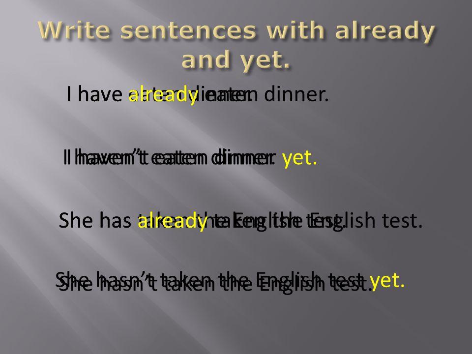 I have eaten dinner. She has taken the English test.
