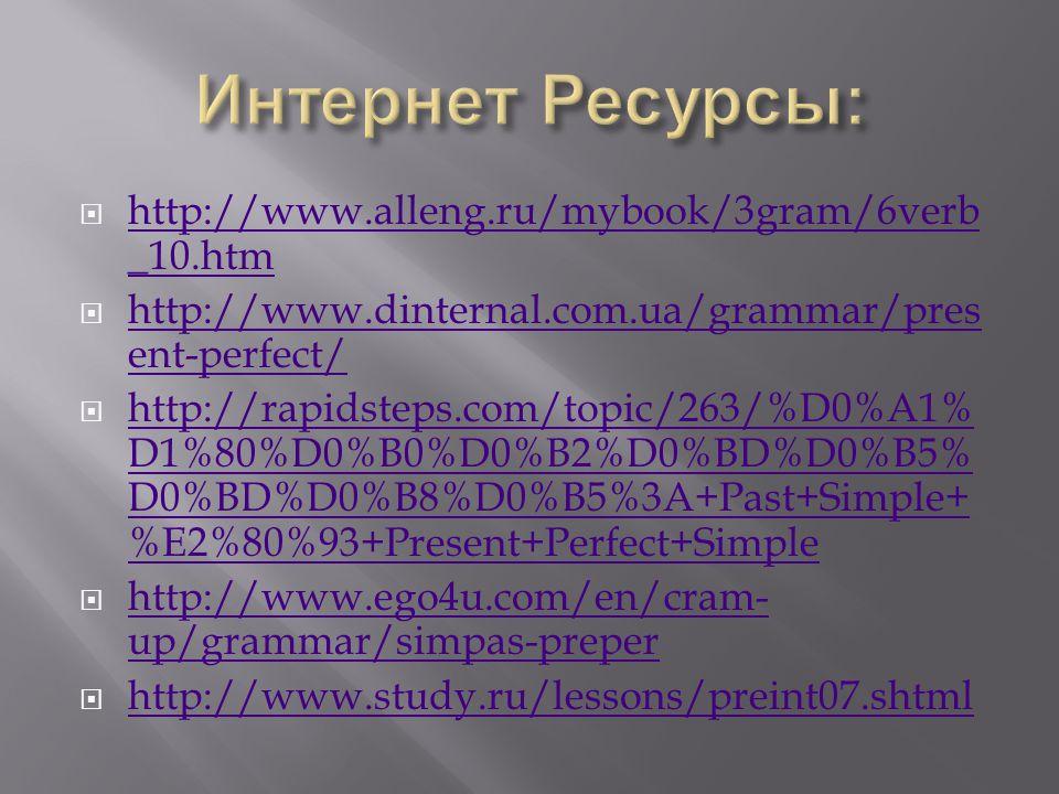  http://www.alleng.ru/mybook/3gram/6verb _10.htm http://www.alleng.ru/mybook/3gram/6verb _10.htm  http://www.dinternal.com.ua/grammar/pres ent-perfect/ http://www.dinternal.com.ua/grammar/pres ent-perfect/  http://rapidsteps.com/topic/263/%D0%A1% D1%80%D0%B0%D0%B2%D0%BD%D0%B5% D0%BD%D0%B8%D0%B5%3A+Past+Simple+ %E2%80%93+Present+Perfect+Simple http://rapidsteps.com/topic/263/%D0%A1% D1%80%D0%B0%D0%B2%D0%BD%D0%B5% D0%BD%D0%B8%D0%B5%3A+Past+Simple+ %E2%80%93+Present+Perfect+Simple  http://www.ego4u.com/en/cram- up/grammar/simpas-preper http://www.ego4u.com/en/cram- up/grammar/simpas-preper  http://www.study.ru/lessons/preint07.shtml http://www.study.ru/lessons/preint07.shtml