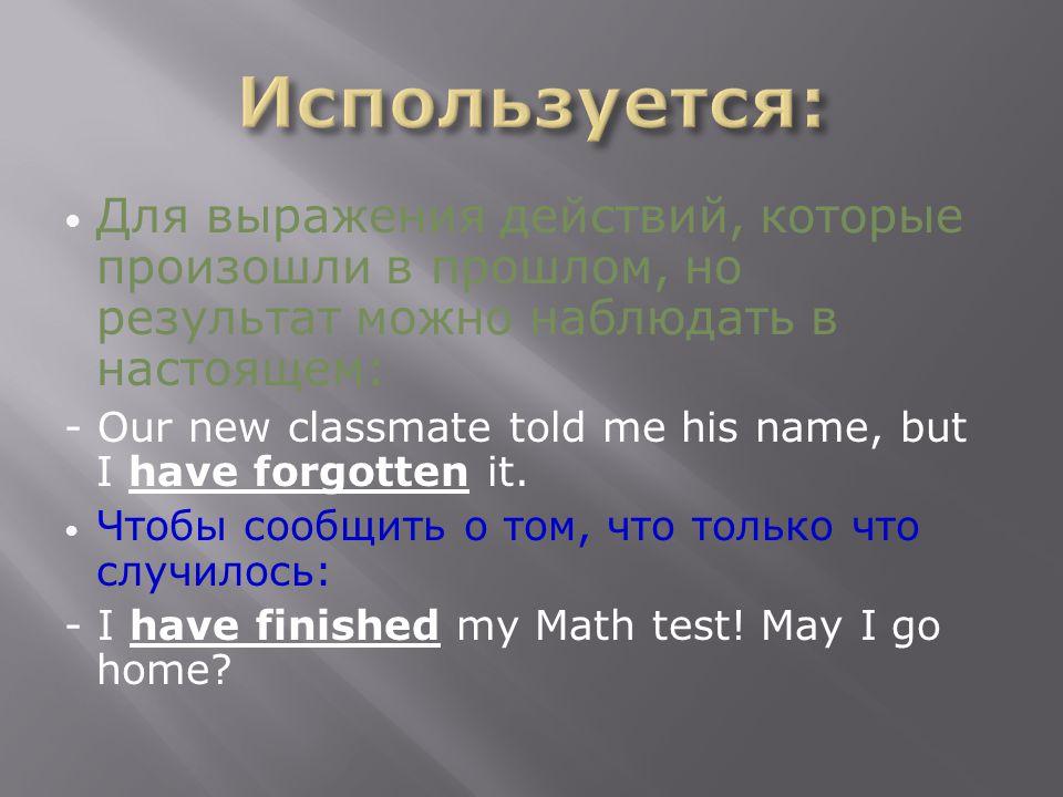Для выражения действий, которые произошли в прошлом, но результат можно наблюдать в настоящем: - Our new classmate told me his name, but I have forgotten it.