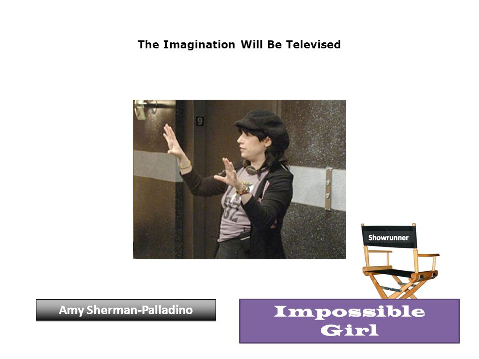 The Imagination Will Be Televised Amy Sherman-Palladino Impossible Girl