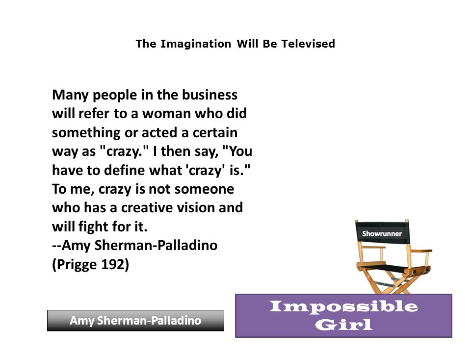 The Imagination Will Be Televised Many people in the business will refer to a woman who did something or acted a certain way as crazy. I then say, You have to define what crazy is. To me, crazy is not someone who has a creative vision and will fight for it.