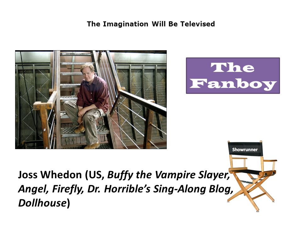 The Imagination Will Be Televised Joss Whedon (US, Buffy the Vampire Slayer, Angel, Firefly, Dr.