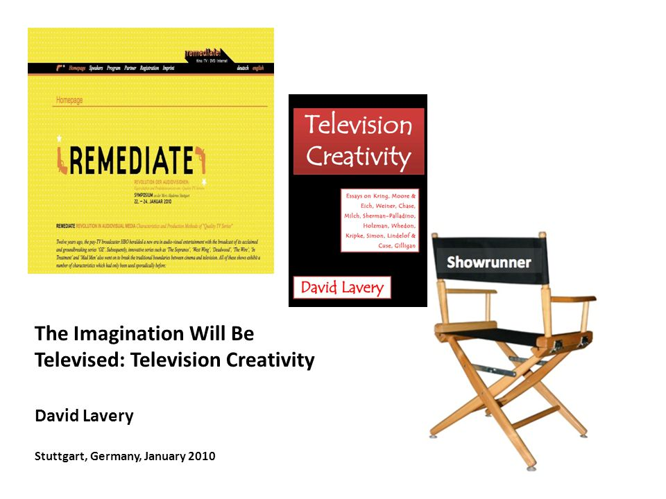 The Imagination Will Be Televised: Television Creativity David Lavery Stuttgart, Germany, January 2010