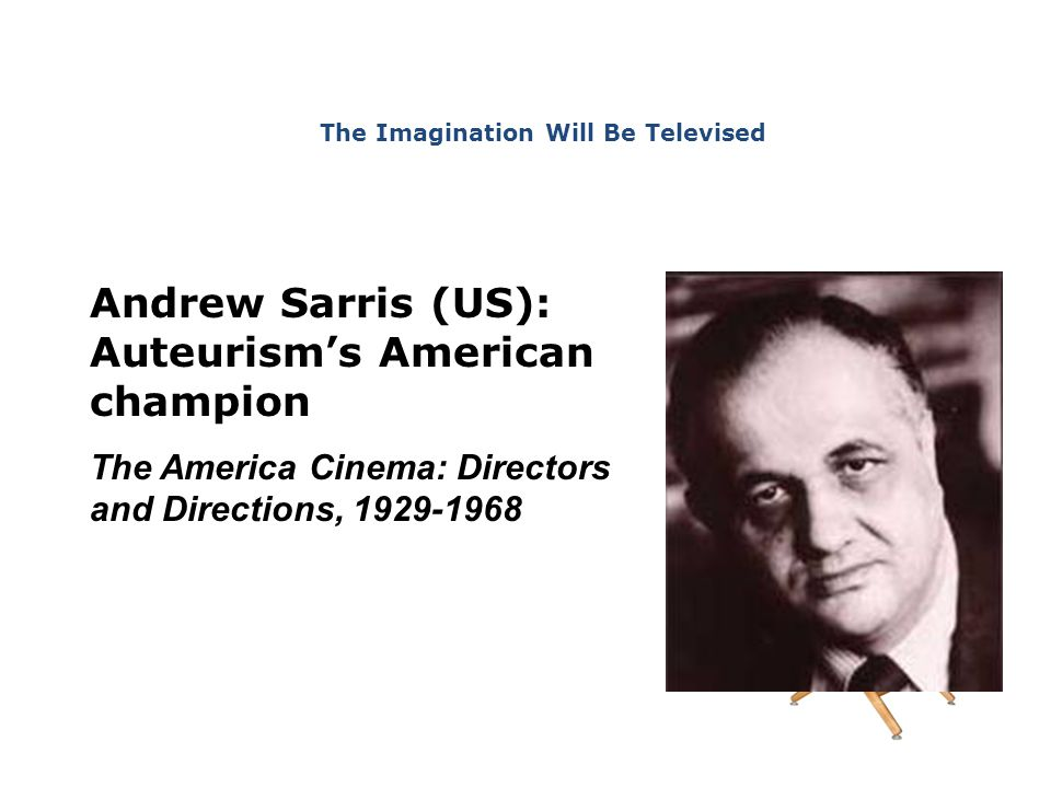 Andrew Sarris (US): Auteurism's American champion The America Cinema: Directors and Directions, 1929-1968 The Imagination Will Be Televised