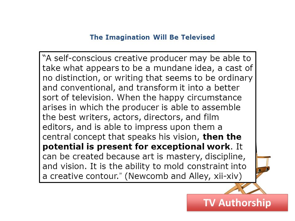 A self-conscious creative producer may be able to take what appears to be a mundane idea, a cast of no distinction, or writing that seems to be ordinary and conventional, and transform it into a better sort of television.