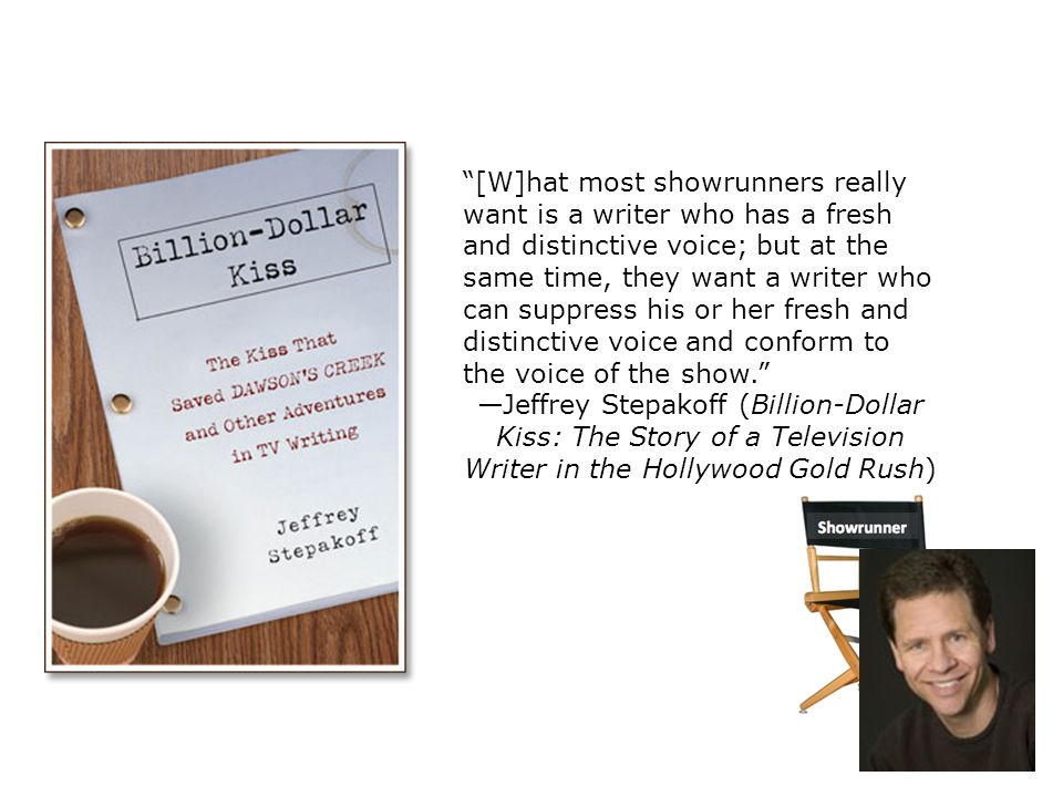[W]hat most showrunners really want is a writer who has a fresh and distinctive voice; but at the same time, they want a writer who can suppress his or her fresh and distinctive voice and conform to the voice of the show. —Jeffrey Stepakoff (Billion-Dollar Kiss: The Story of a Television Writer in the Hollywood Gold Rush)