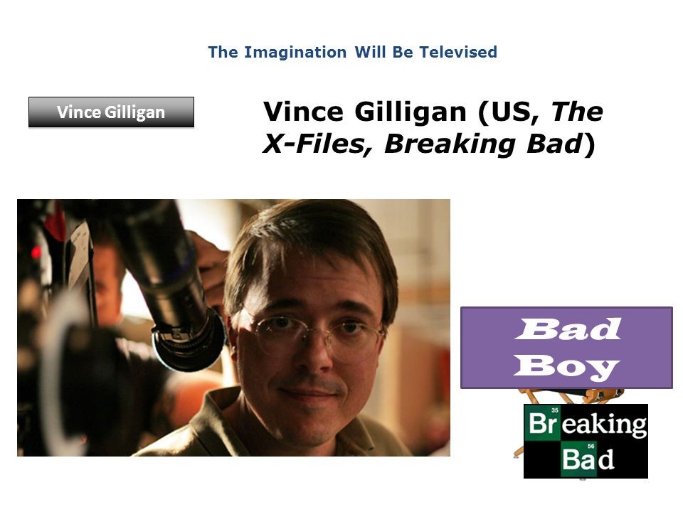 Vince Gilligan (US, The X-Files, Breaking Bad) The Imagination Will Be Televised Vince Gilligan Bad Boy