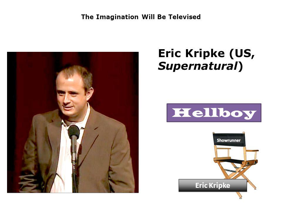 The Imagination Will Be Televised Eric Kripke (US, Supernatural) Eric Kripke Hellboy